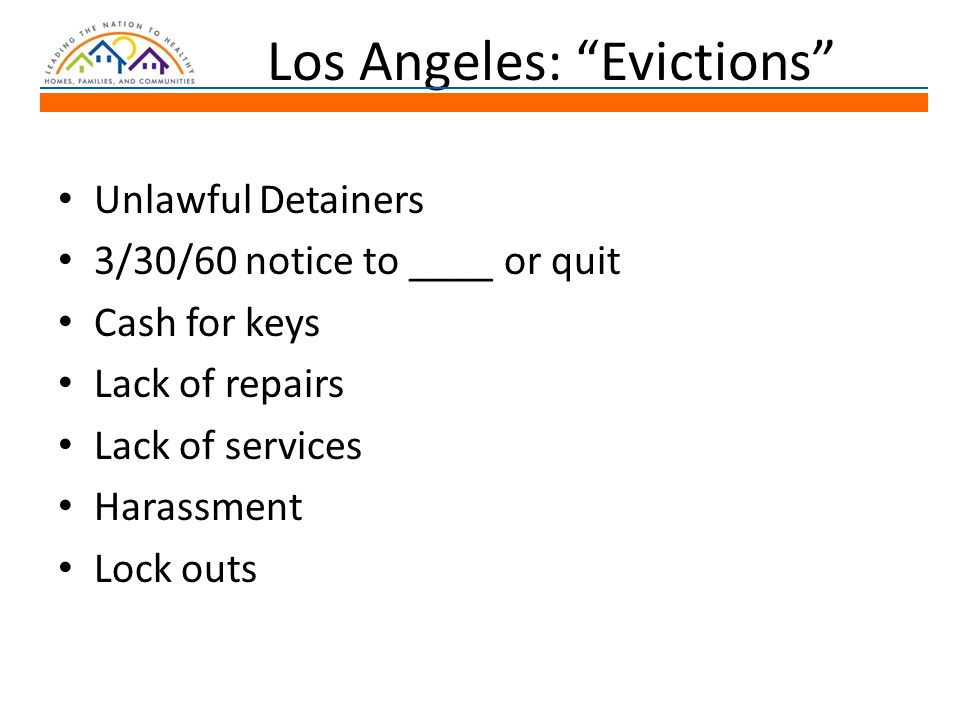 Los Angeles: Evictions Unlawful Detainers 3/30/60 notice to ____ or quit Cash for keys Lack of repairs Lack of services Harassment Lock outs