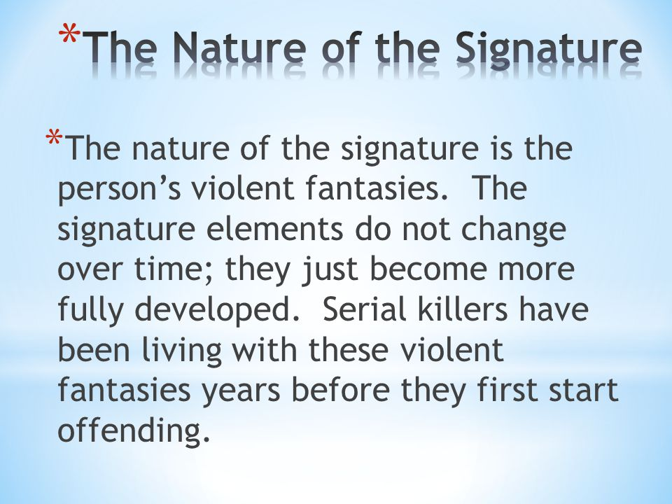 * The nature of the signature is the person's violent fantasies. The signature elements do not change over time; they just become more fully developed