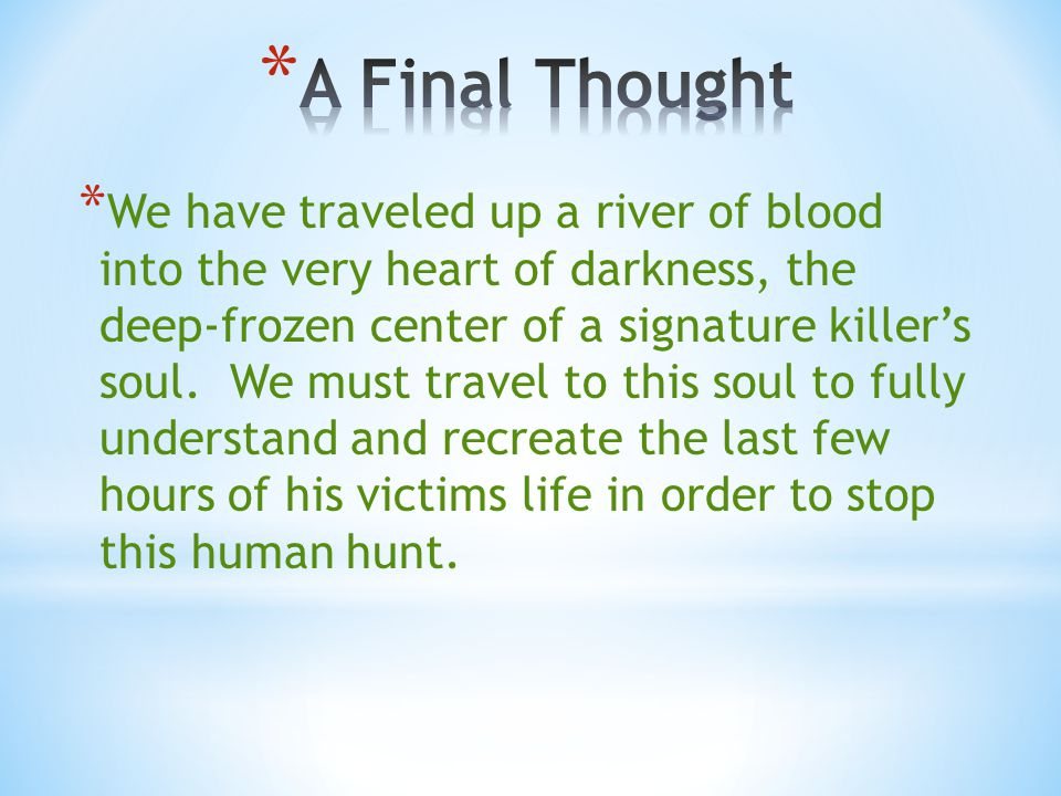 * We have traveled up a river of blood into the very heart of darkness, the deep-frozen center of a signature killer's soul. We must travel to this so