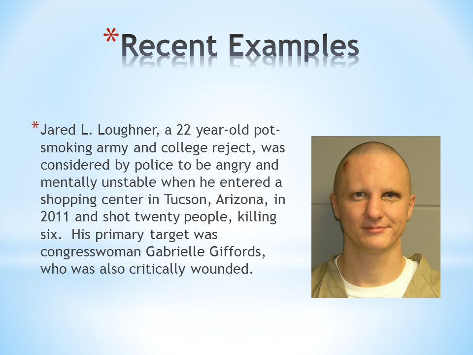 * Jared L. Loughner, a 22 year-old pot- smoking army and college reject, was considered by police to be angry and mentally unstable when he entered a