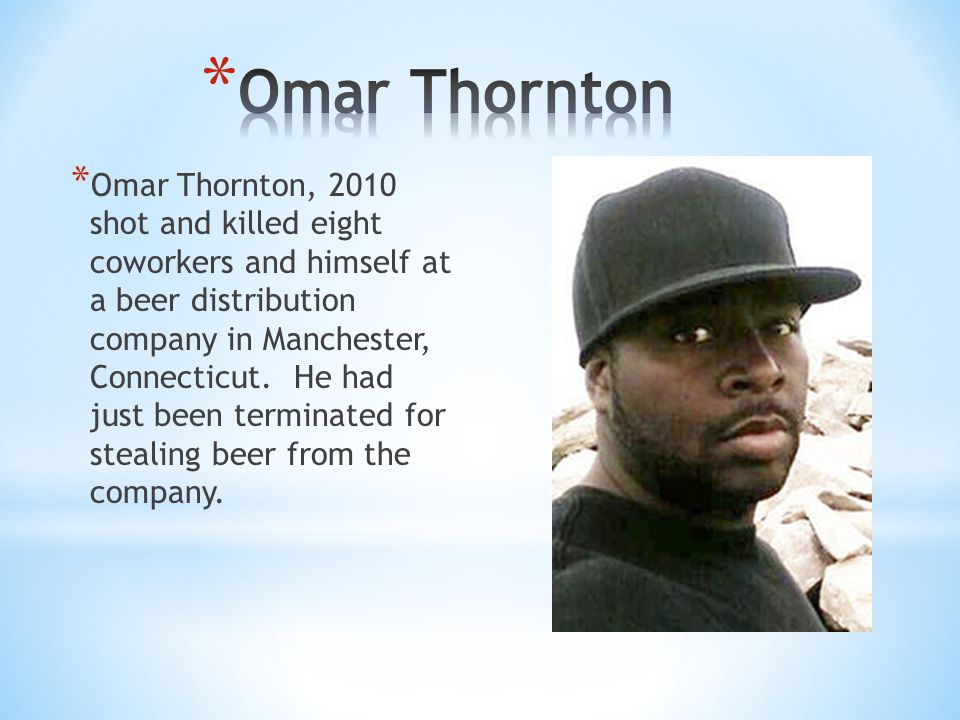 * Omar Thornton, 2010 shot and killed eight coworkers and himself at a beer distribution company in Manchester, Connecticut. He had just been terminat