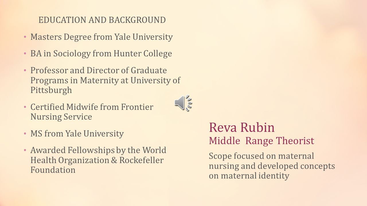 Reva Rubin Middle Range Theorist EDUCATION AND BACKGROUND Masters Degree from Yale University BA in Sociology from Hunter College Professor and Director of Graduate Programs in Maternity at University of Pittsburgh Certified Midwife from Frontier Nursing Service MS from Yale University Awarded Fellowships by the World Health Organization & Rockefeller Foundation Scope focused on maternal nursing and developed concepts on maternal identity