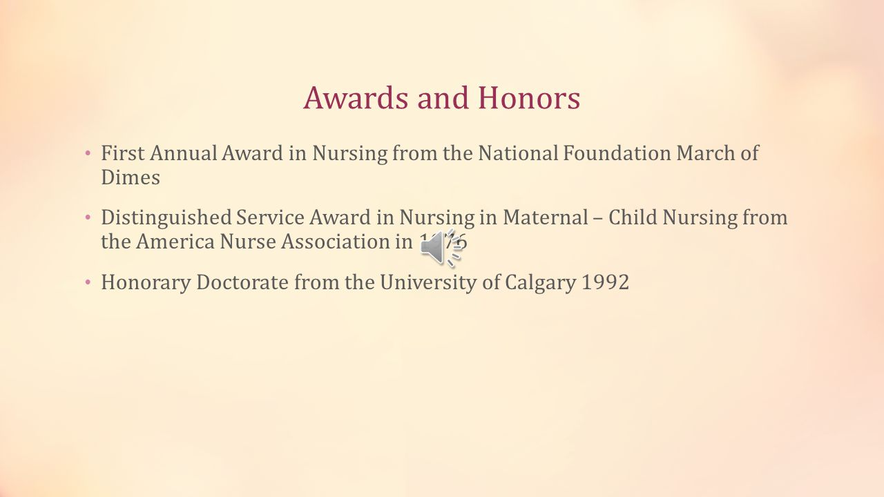 Awards and Honors First Annual Award in Nursing from the National Foundation March of Dimes Distinguished Service Award in Nursing in Maternal – Child Nursing from the America Nurse Association in 1976 Honorary Doctorate from the University of Calgary 1992