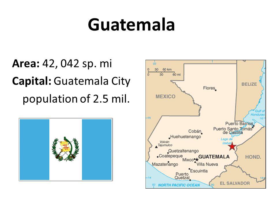 Guatemala Area: 42, 042 sp. mi Capital: Guatemala City population of 2.5 mil.