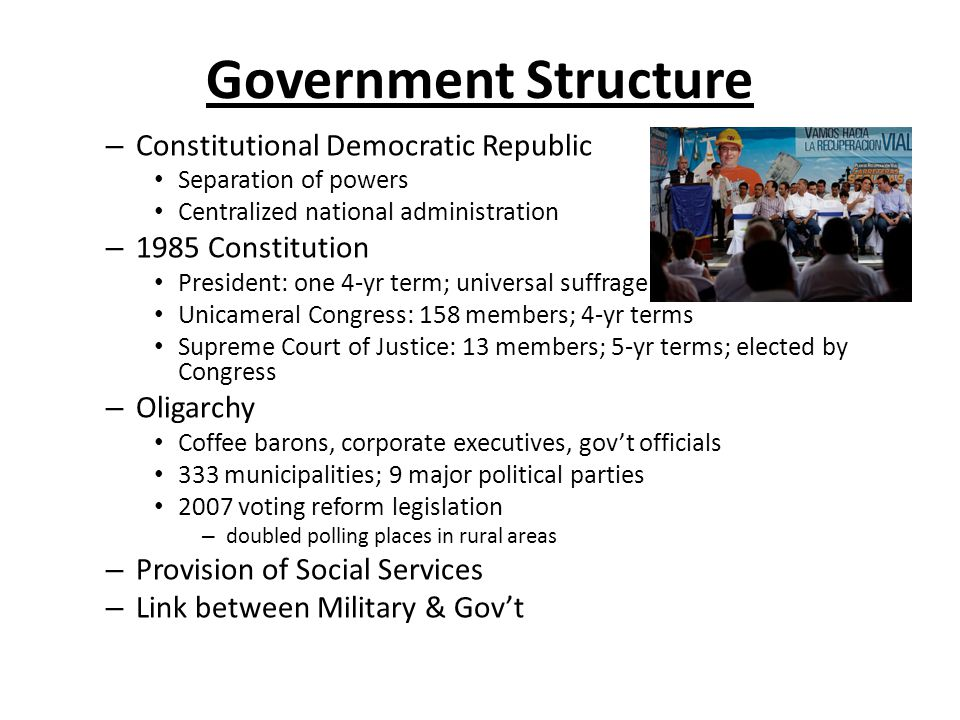 Government Structure – Constitutional Democratic Republic Separation of powers Centralized national administration – 1985 Constitution President: one 4-yr term; universal suffrage Unicameral Congress: 158 members; 4-yr terms Supreme Court of Justice: 13 members; 5-yr terms; elected by Congress – Oligarchy Coffee barons, corporate executives, gov't officials 333 municipalities; 9 major political parties 2007 voting reform legislation – doubled polling places in rural areas – Provision of Social Services – Link between Military & Gov't