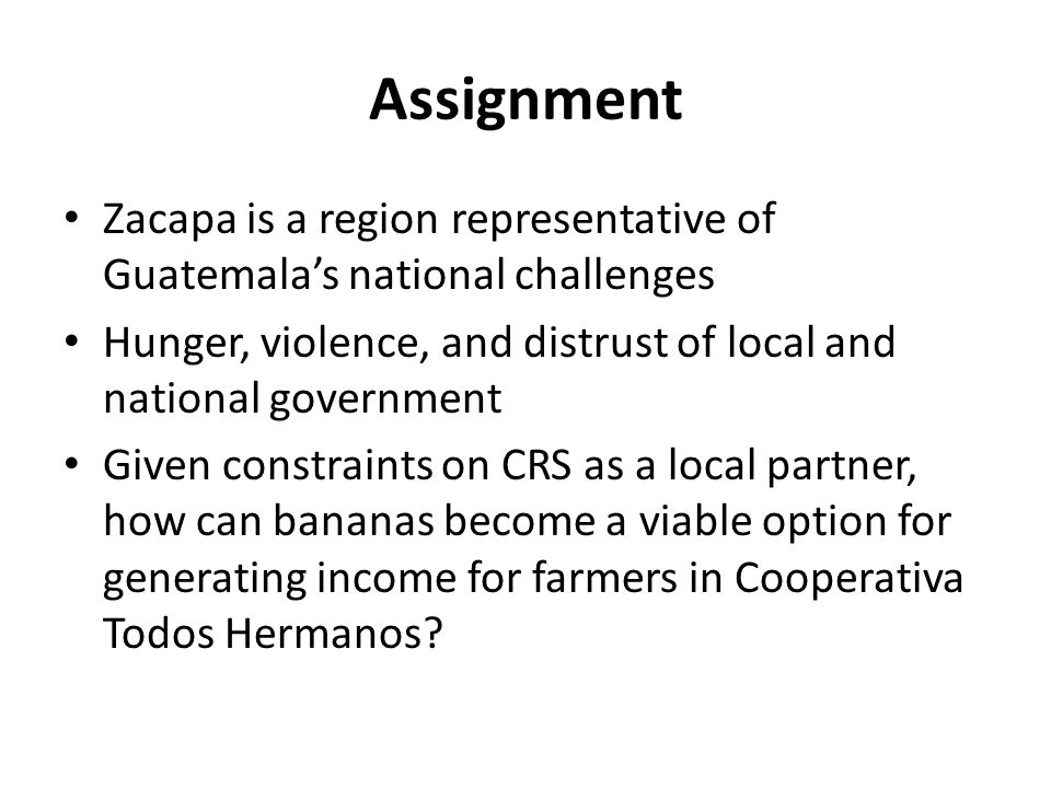 Assignment Zacapa is a region representative of Guatemala's national challenges Hunger, violence, and distrust of local and national government Given constraints on CRS as a local partner, how can bananas become a viable option for generating income for farmers in Cooperativa Todos Hermanos?