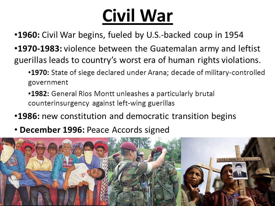 Civil War 1960: Civil War begins, fueled by U.S.-backed coup in 1954 1970-1983: violence between the Guatemalan army and leftist guerillas leads to country's worst era of human rights violations.