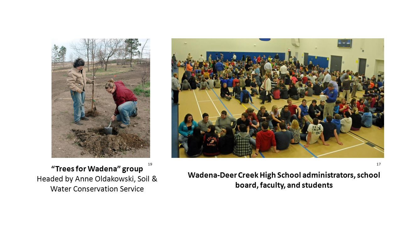 17 Wadena-Deer Creek High School administrators, school board, faculty, and students Trees for Wadena group Headed by Anne Oldakowski, Soil & Water Conservation Service 19