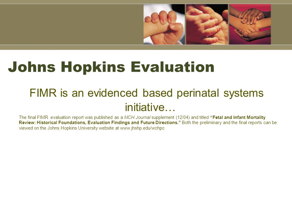 Johns Hopkins Evaluation FIMR is an evidenced based perinatal systems initiative… The final FIMR evaluation report was published as a MCH Journal supp