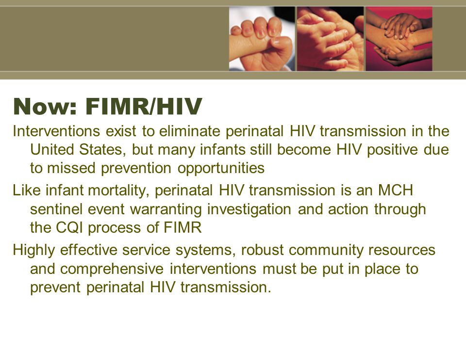 Now: FIMR/HIV Interventions exist to eliminate perinatal HIV transmission in the United States, but many infants still become HIV positive due to miss
