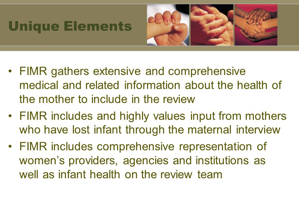 Unique Elements FIMR gathers extensive and comprehensive medical and related information about the health of the mother to include in the review FIMR includes and highly values input from mothers who have lost infant through the maternal interview FIMR includes comprehensive representation of women's providers, agencies and institutions as well as infant health on the review team