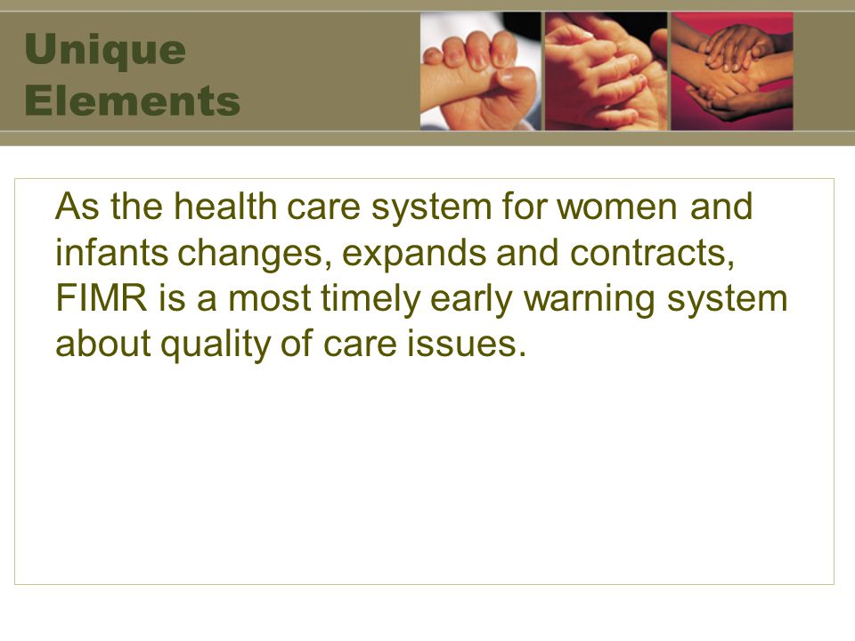 Unique Elements As the health care system for women and infants changes, expands and contracts, FIMR is a most timely early warning system about quality of care issues.