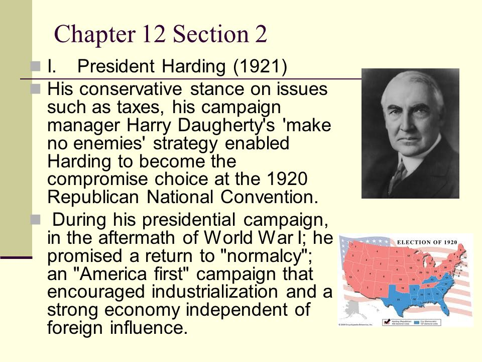 Chapter 12 Section 2 I.President Harding (1921) His conservative stance on issues such as taxes, his campaign manager Harry Daugherty s make no enemies strategy enabled Harding to become the compromise choice at the 1920 Republican National Convention.