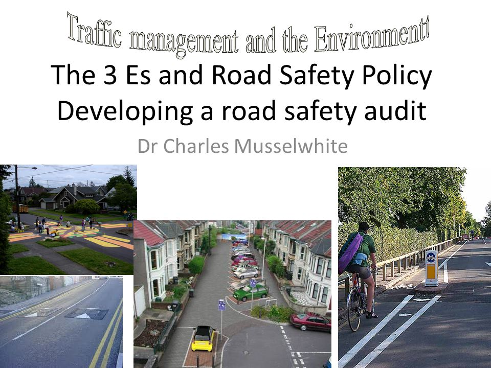 The 3 Es and Road Safety Policy Developing a road safety audit Dr Charles Musselwhite