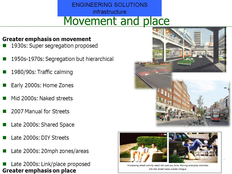 Movement and place Greater emphasis on movement 1930s: Super segregation proposed 1950s-1970s: Segregation but hierarchical 1980/90s: Traffic calming