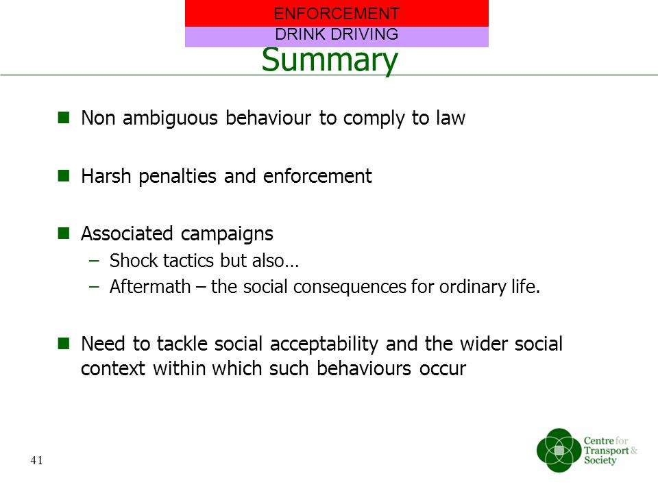 Summary Non ambiguous behaviour to comply to law Harsh penalties and enforcement Associated campaigns –Shock tactics but also… –Aftermath – the social