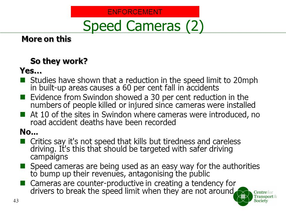 Speed Cameras (2) So they work? Yes… Studies have shown that a reduction in the speed limit to 20mph in built-up areas causes a 60 per cent fall in ac