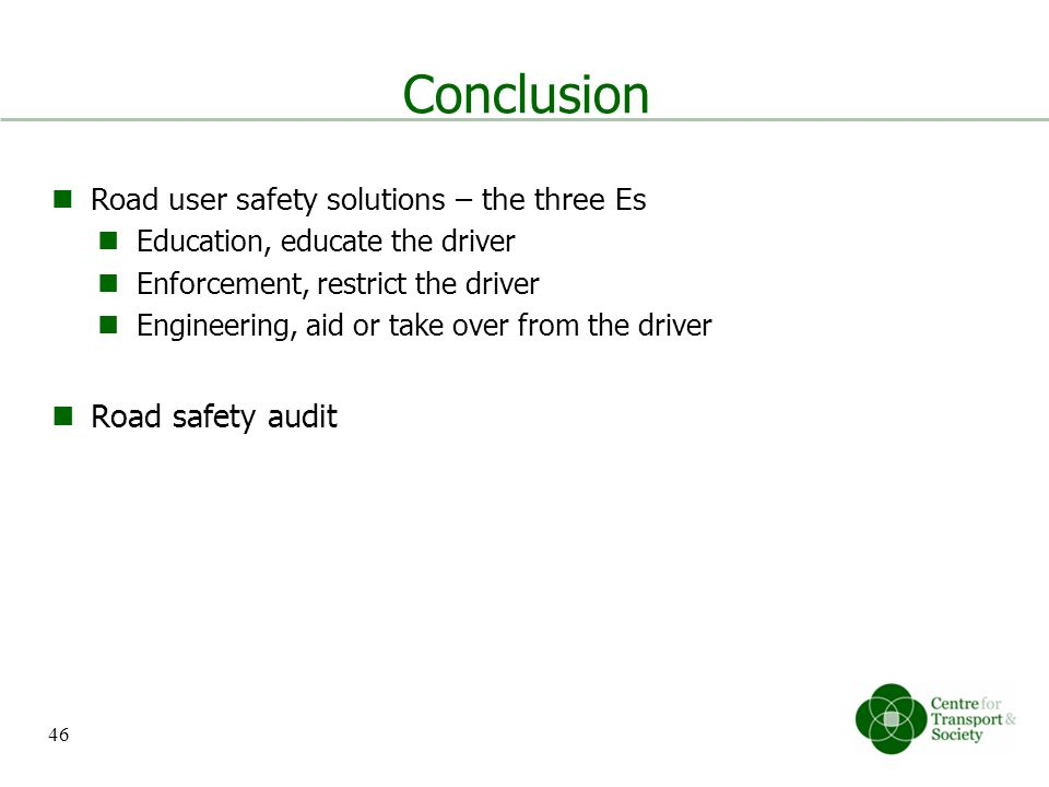 Conclusion Road user safety solutions – the three Es Education, educate the driver Enforcement, restrict the driver Engineering, aid or take over from