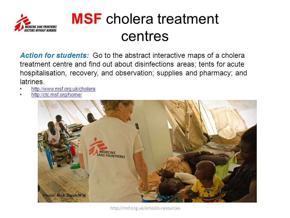 MSF cholera treatment centres http://msf.org.uk/schools-resources Action for students: Go to the abstract interactive maps of a cholera treatment centre and find out about disinfections areas; tents for acute hospitalisation, recovery, and observation; supplies and pharmacy; and latrines.