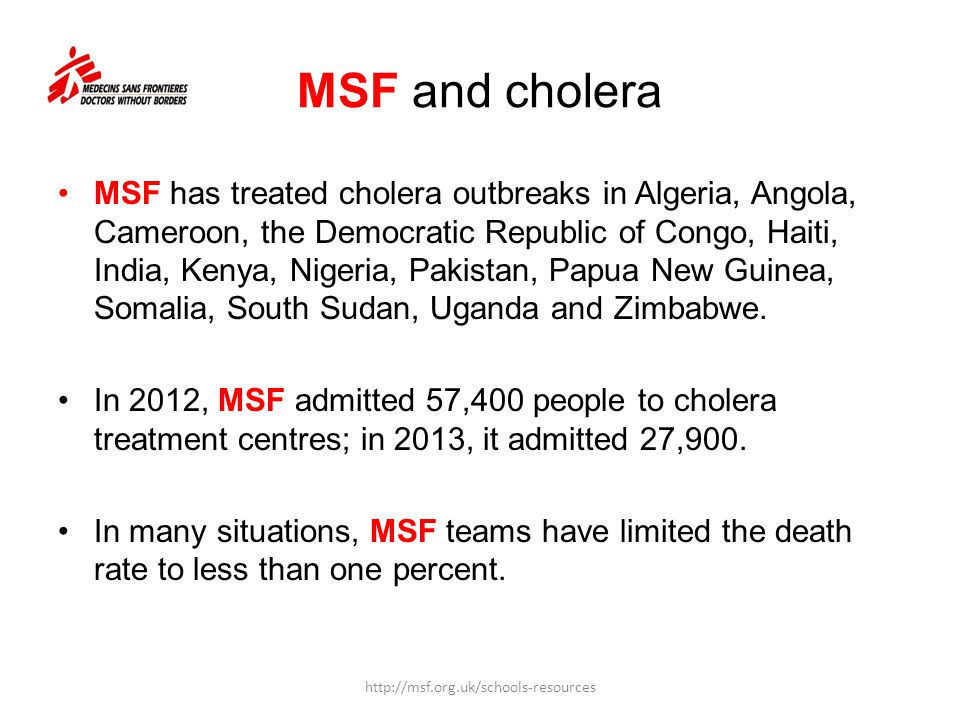 MSF and cholera MSF has treated cholera outbreaks in Algeria, Angola, Cameroon, the Democratic Republic of Congo, Haiti, India, Kenya, Nigeria, Pakist