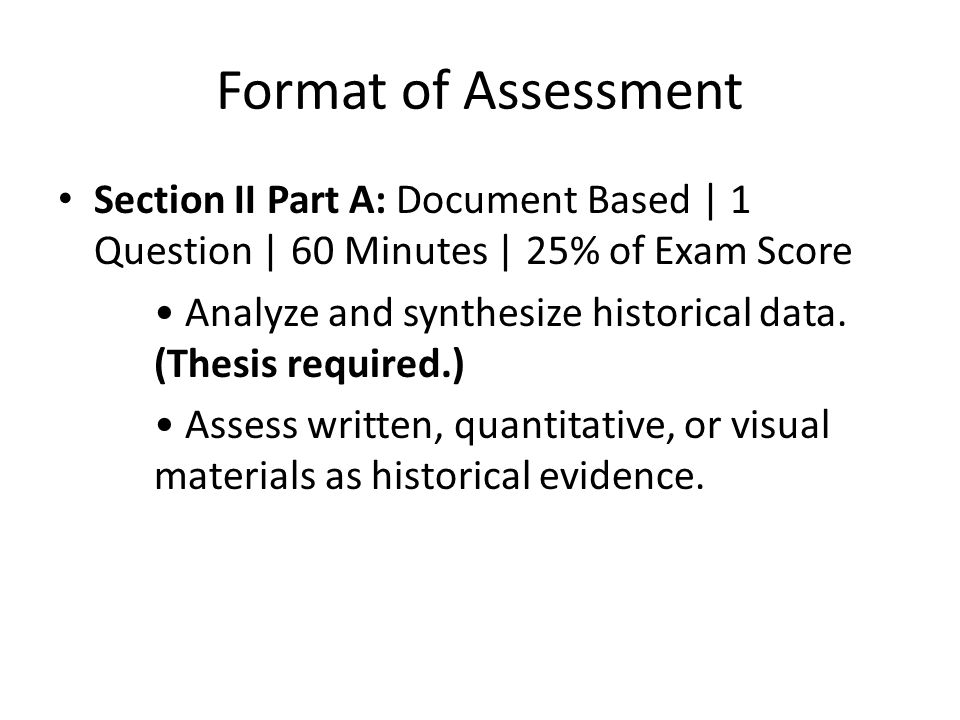 Format of Assessment Section II Part A: Document Based | 1 Question | 60 Minutes | 25% of Exam Score Analyze and synthesize historical data. (Thesis r