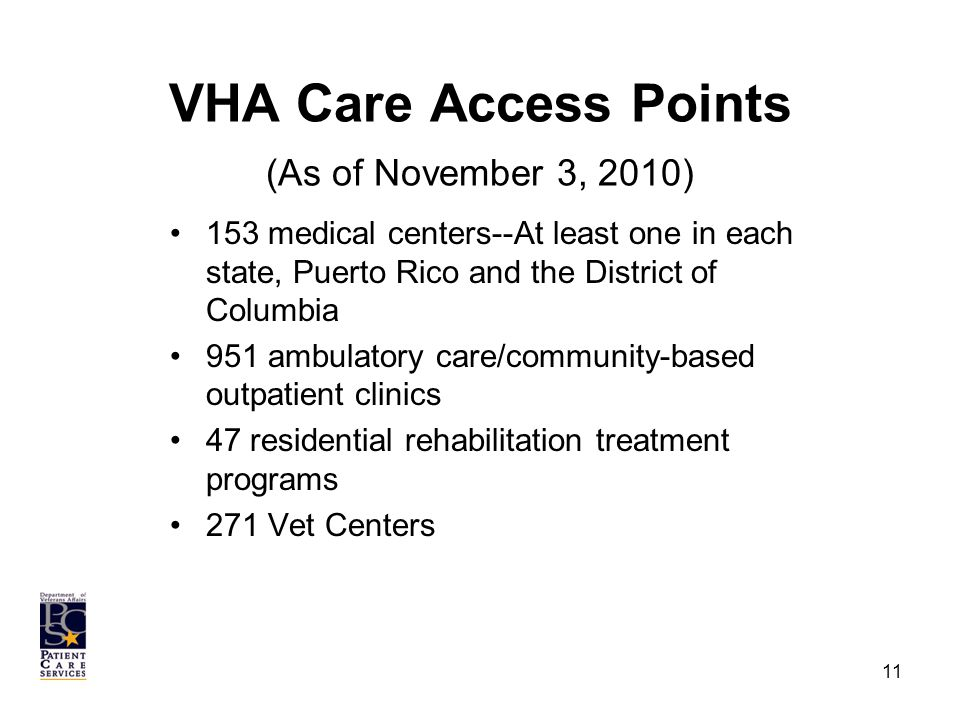 VHA Care Access Points (As of November 3, 2010) 153 medical centers--At least one in each state, Puerto Rico and the District of Columbia 951 ambulatory care/community-based outpatient clinics 47 residential rehabilitation treatment programs 271 Vet Centers 11