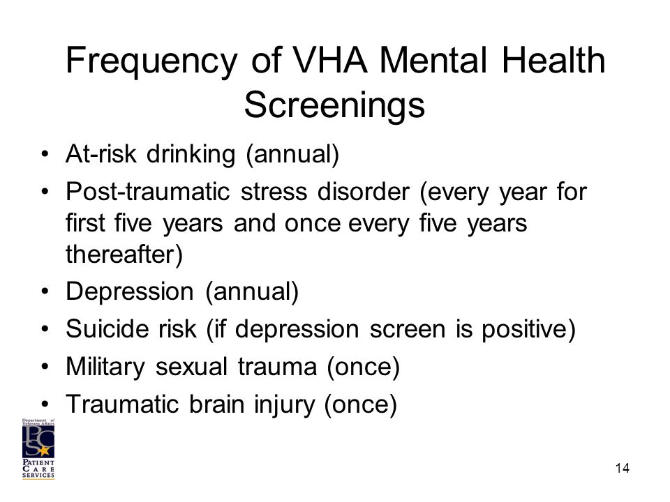 Frequency of VHA Mental Health Screenings At-risk drinking (annual) Post-traumatic stress disorder (every year for first five years and once every five years thereafter) Depression (annual) Suicide risk (if depression screen is positive) Military sexual trauma (once) Traumatic brain injury (once) 14