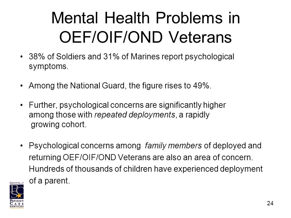 Mental Health Problems in OEF/OIF/OND Veterans 38% of Soldiers and 31% of Marines report psychological symptoms.