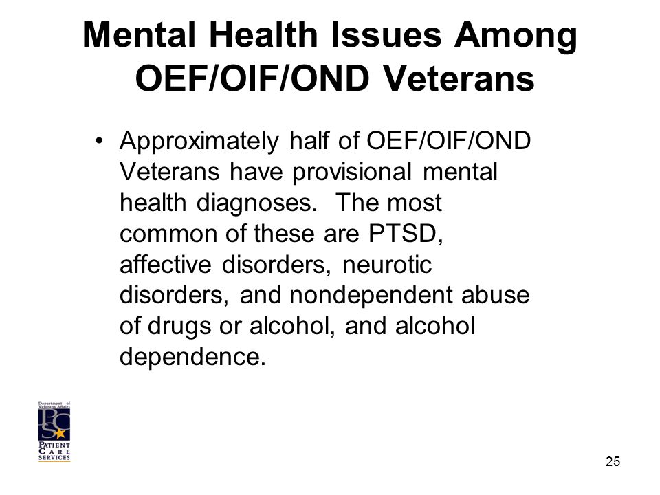 Mental Health Issues Among OEF/OIF/OND Veterans Approximately half of OEF/OIF/OND Veterans have provisional mental health diagnoses.
