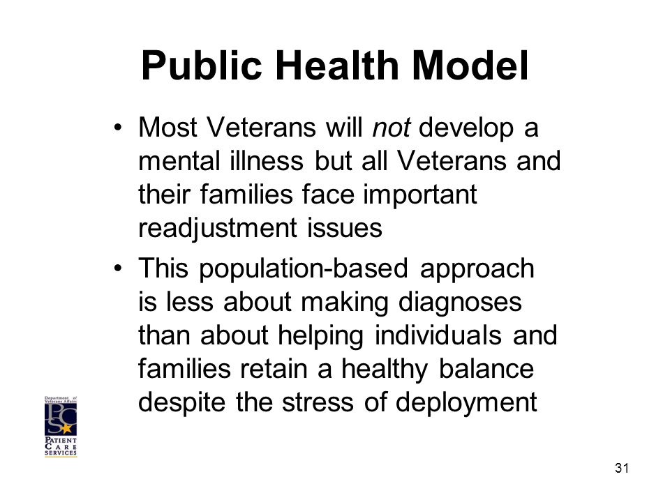 Public Health Model Most Veterans will not develop a mental illness but all Veterans and their families face important readjustment issues This population-based approach is less about making diagnoses than about helping individuals and families retain a healthy balance despite the stress of deployment 31