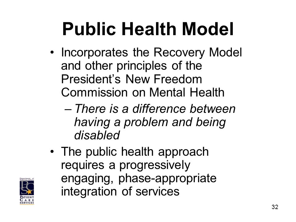 Public Health Model Incorporates the Recovery Model and other principles of the President's New Freedom Commission on Mental Health –There is a difference between having a problem and being disabled The public health approach requires a progressively engaging, phase-appropriate integration of services 32