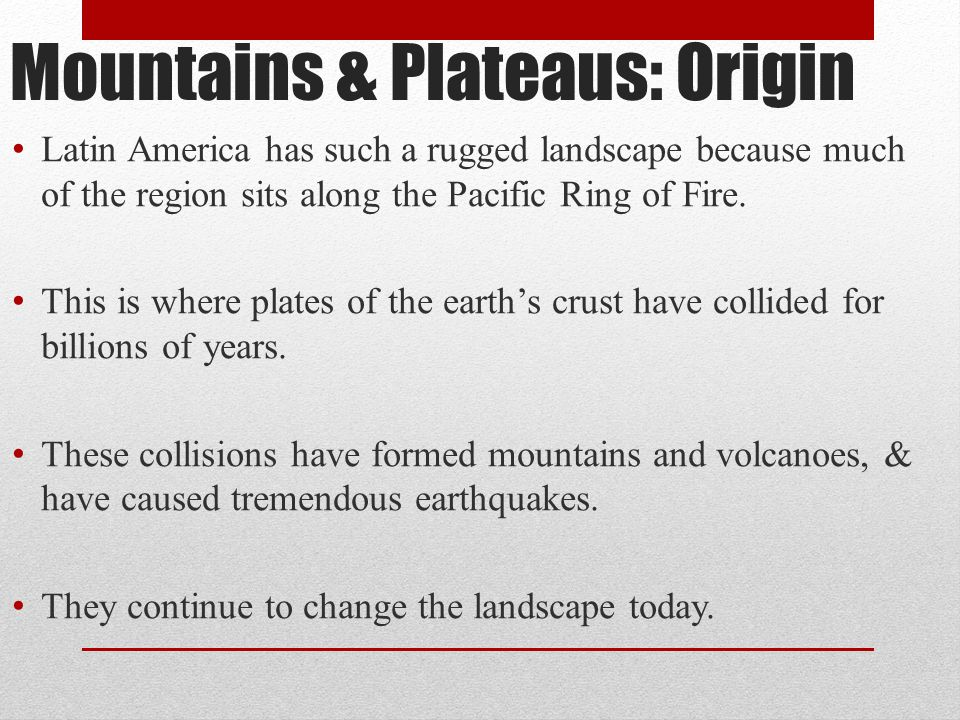 Mountains & Plateaus: Origin Latin America has such a rugged landscape because much of the region sits along the Pacific Ring of Fire. This is where p