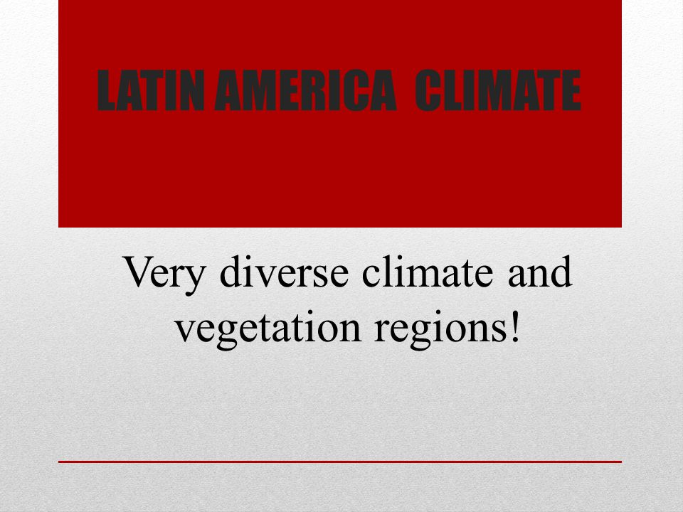 LATIN AMERICA CLIMATE Very diverse climate and vegetation regions!