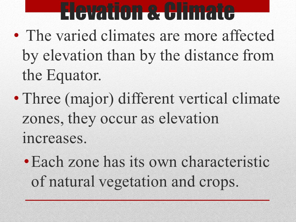 Elevation & Climate The varied climates are more affected by elevation than by the distance from the Equator. Three (major) different vertical climate