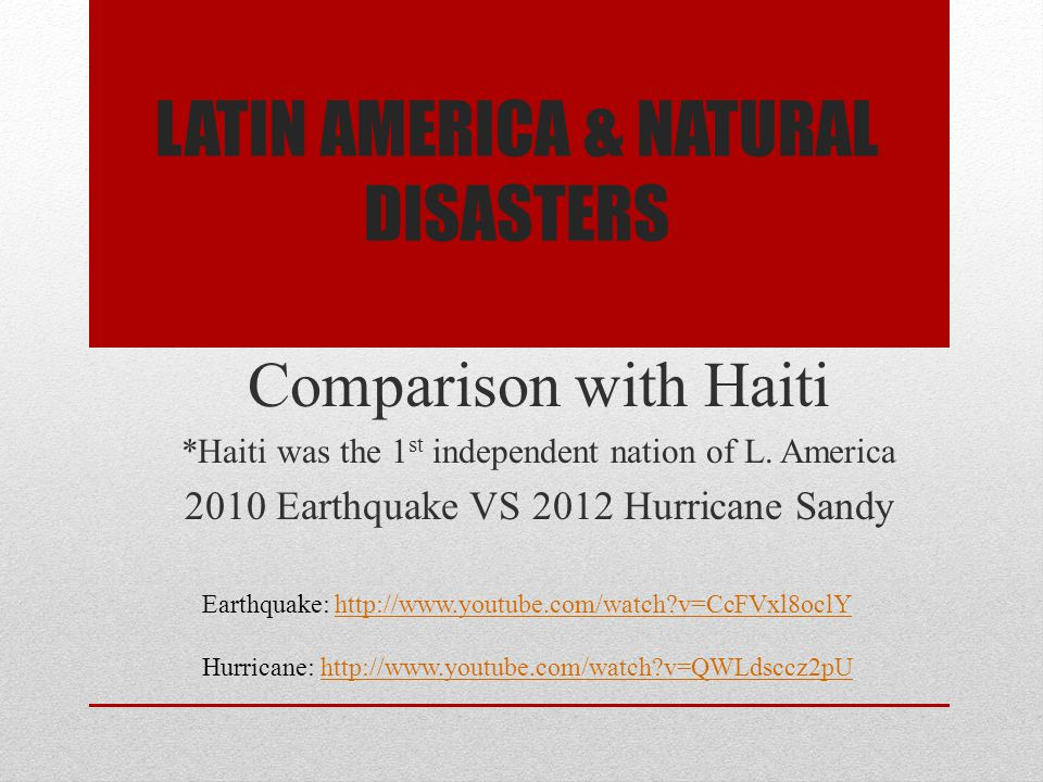LATIN AMERICA & NATURAL DISASTERS Comparison with Haiti *Haiti was the 1 st independent nation of L. America 2010 Earthquake VS 2012 Hurricane Sandy E