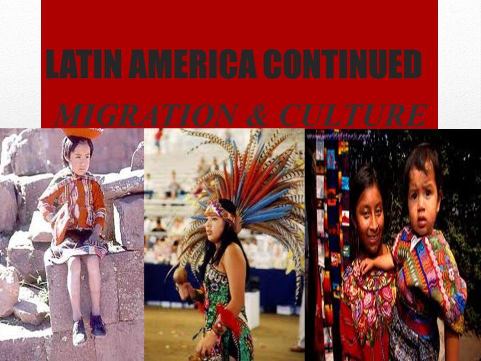 LATIN AMERICA CONTINUED MIGRATION & CULTURE