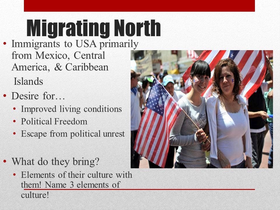 Migrating North Immigrants to USA primarily from Mexico, Central America, & Caribbean Islands Desire for… Improved living conditions Political Freedom