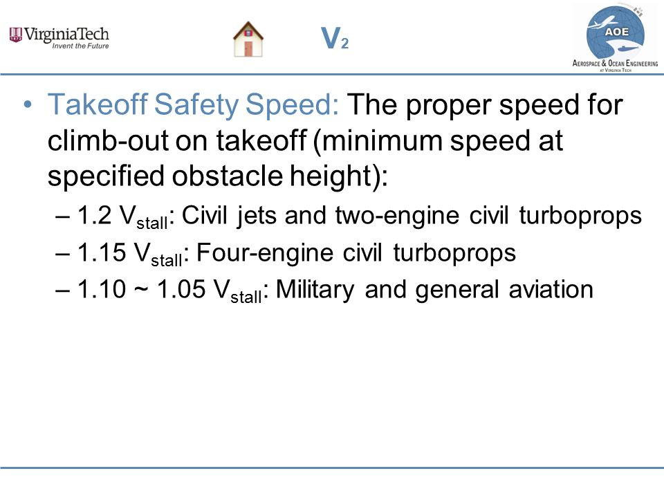 V2V2 Takeoff Safety Speed: The proper speed for climb-out on takeoff (minimum speed at specified obstacle height): –1.2 V stall : Civil jets and two-e