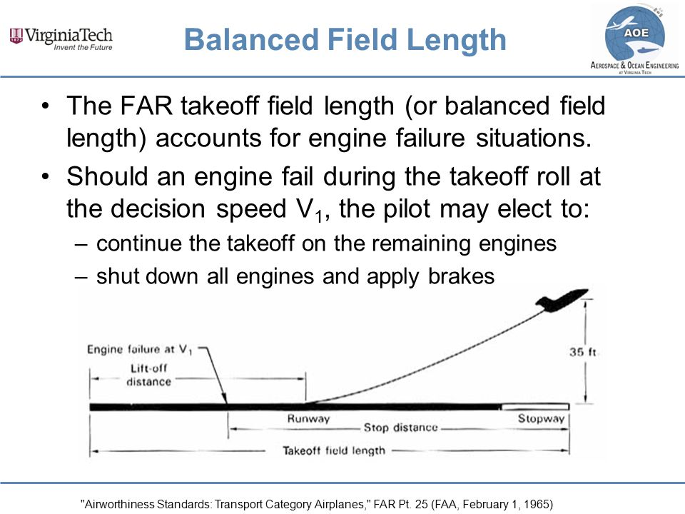 Balanced Field Length The FAR takeoff field length (or balanced field length) accounts for engine failure situations. Should an engine fail during the