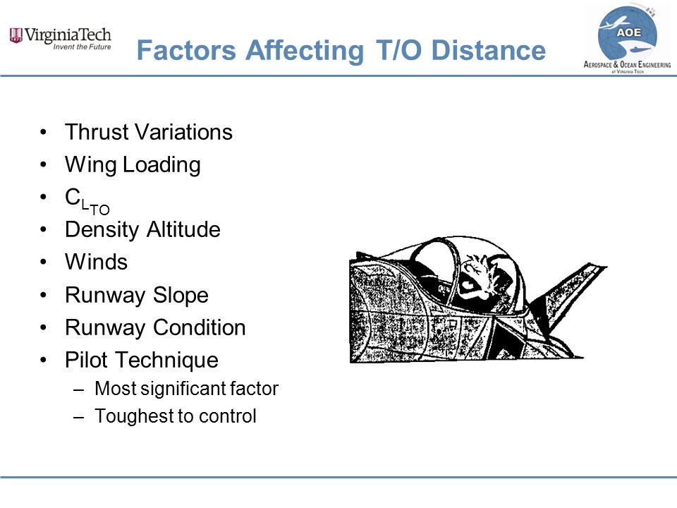 Factors Affecting T/O Distance Thrust Variations Wing Loading C L TO Density Altitude Winds Runway Slope Runway Condition Pilot Technique –Most signif