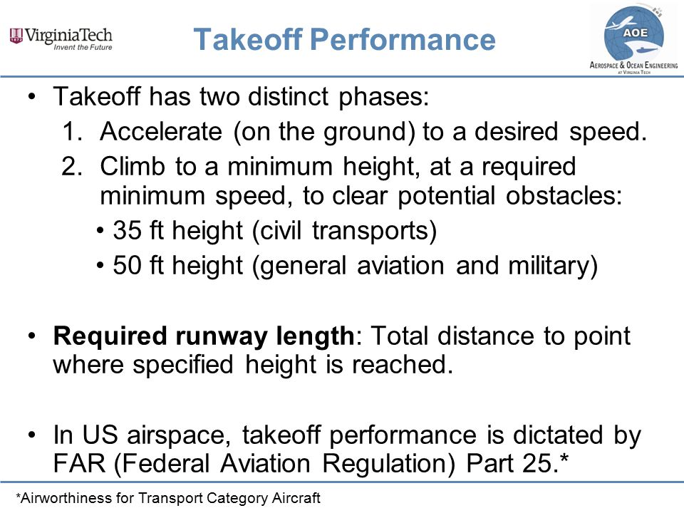 Takeoff Performance Takeoff has two distinct phases: 1.Accelerate (on the ground) to a desired speed. 2.Climb to a minimum height, at a required minim