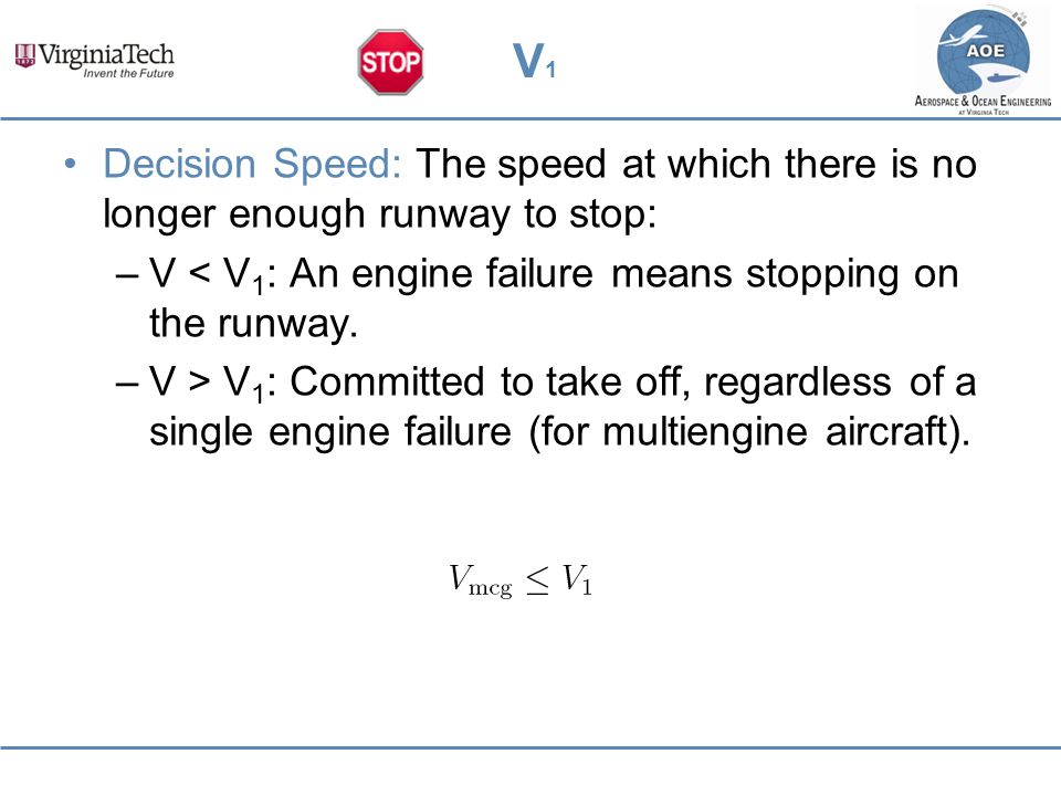 V1V1 Decision Speed: The speed at which there is no longer enough runway to stop: –V < V 1 : An engine failure means stopping on the runway. –V > V 1