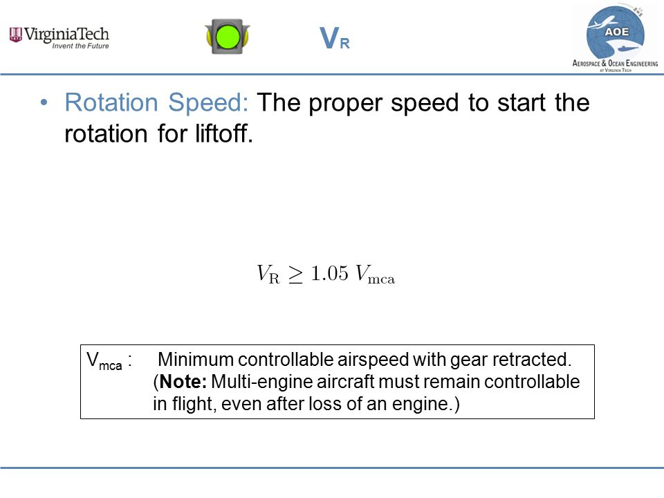 VRVR Rotation Speed: The proper speed to start the rotation for liftoff. V mca : Minimum controllable airspeed with gear retracted. (Note: Multi-engin