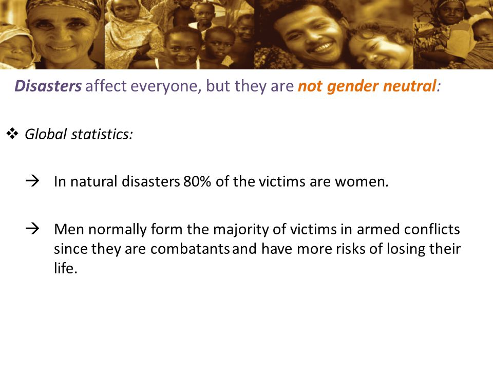 Disasters affect everyone, but they are not gender neutral:  Global statistics:  In natural disasters 80% of the victims are women.