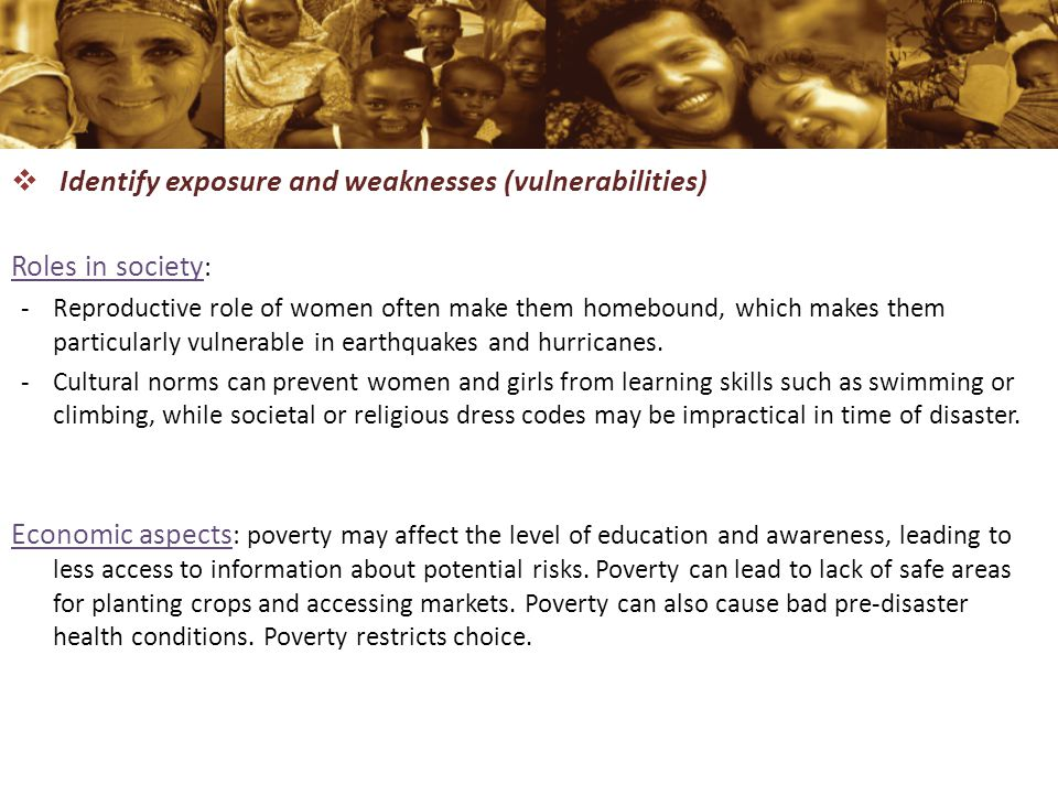  Identify exposure and weaknesses (vulnerabilities) Roles in society : -Reproductive role of women often make them homebound, which makes them particularly vulnerable in earthquakes and hurricanes.