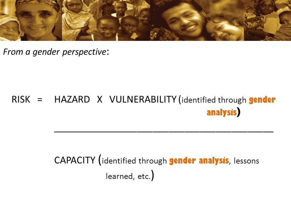From a gender perspective : RISK =HAZARD X VULNERABILITY ( identified through gender analysis ) __________________________________________ CAPACITY (