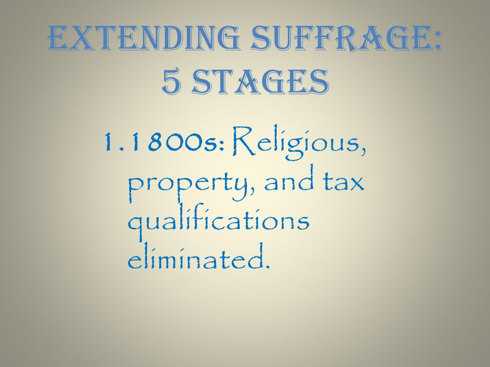 1.1800s: Religious, property, and tax qualifications eliminated. Extending Suffrage: 5 Stages