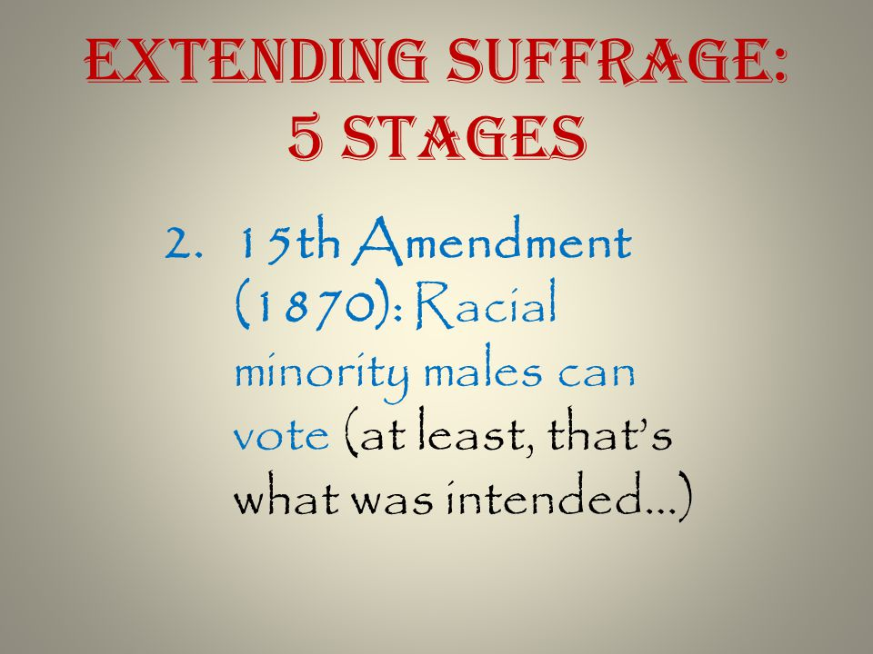 2.15th Amendment (1870): Racial minority males can vote (at least, that's what was intended…)