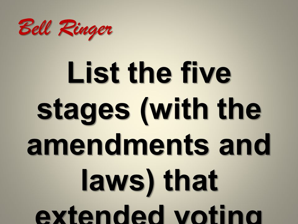Bell Ringer List the five stages (with the amendments and laws) that extended voting rights.