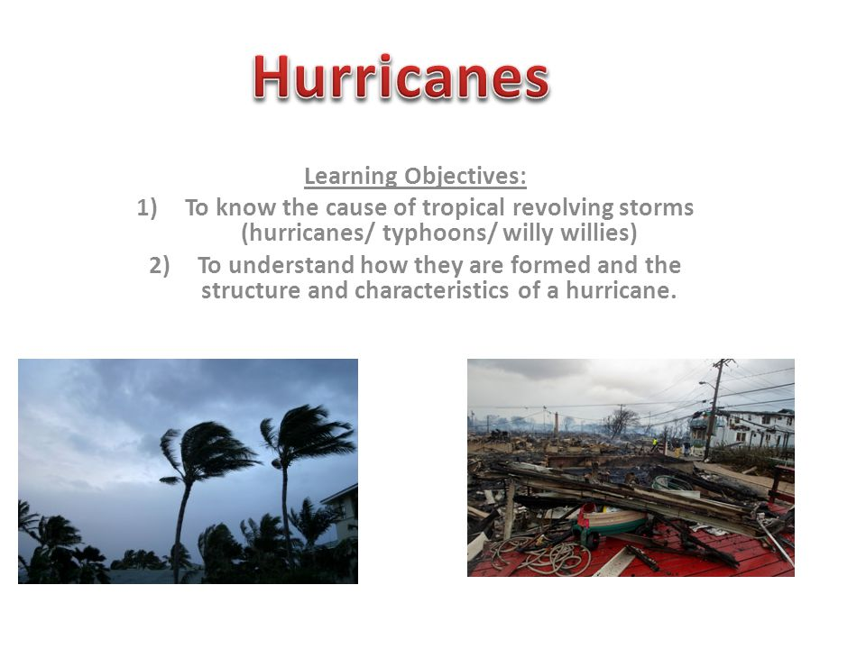 Learning Objectives: 1)To know the cause of tropical revolving storms (hurricanes/ typhoons/ willy willies) 2)To understand how they are formed and the structure and characteristics of a hurricane.